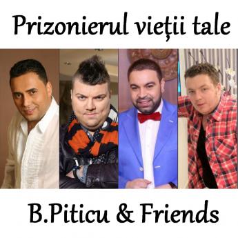 B.Piticu & Friends - Prizonierul vietii tale